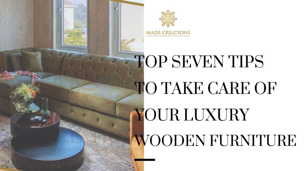 Top seven tips to take care of your luxury wooden furniture